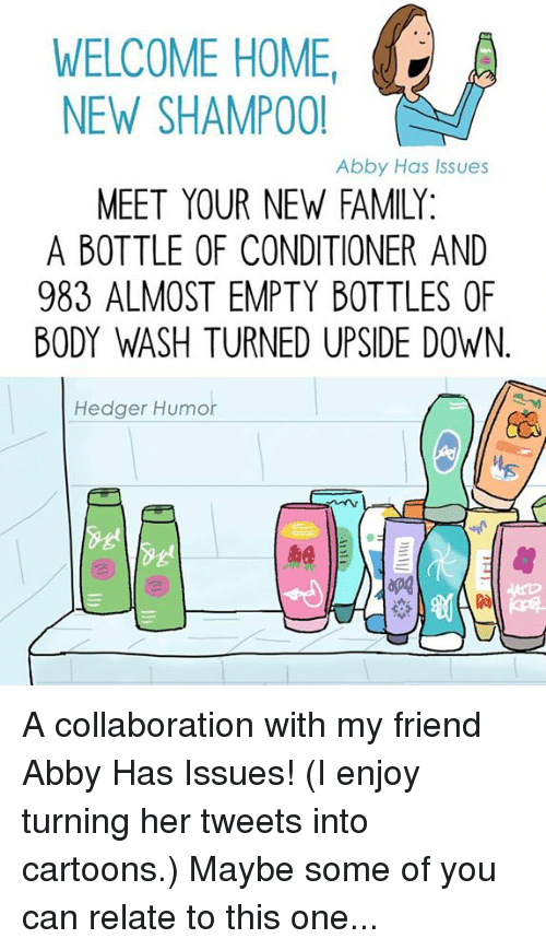 empty bottle: WELCOME HOME  A  NEW SHAMPOO!  Abby Has Issues  MEET YOUR NEW FAMILY  A BOTTLE OF CONDITIONER AND  983 ALMOST EMPTY BOTTLES OF  BODY WASH TURNED UPSIDE DOWN  Hedger Humor A collaboration with my friend Abby Has Issues! (I enjoy turning her tweets into cartoons.) Maybe some of you can relate to this one...