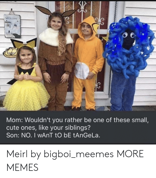 Cute, Dank, and Memes: Welcome  Mom: Wouldn't you rather be one of these small,  cute ones, like your siblings?  Son: NO. I wAnT tO bE tAnGeLa. Meirl by bigboi_meemes MORE MEMES