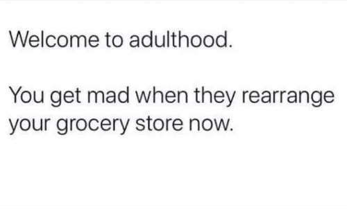 Mad, They, and You: Welcome to adulthood  You get mad when they rearrange  your grocery store now.