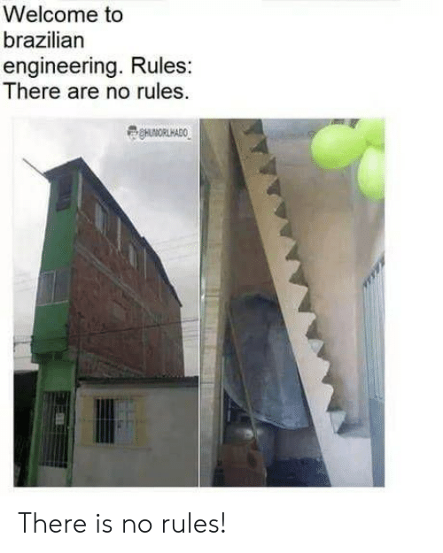 Engineering, Brazilian, and There: Welcome to  brazilian  engineering. Rules:  There are no rules There is no rules!