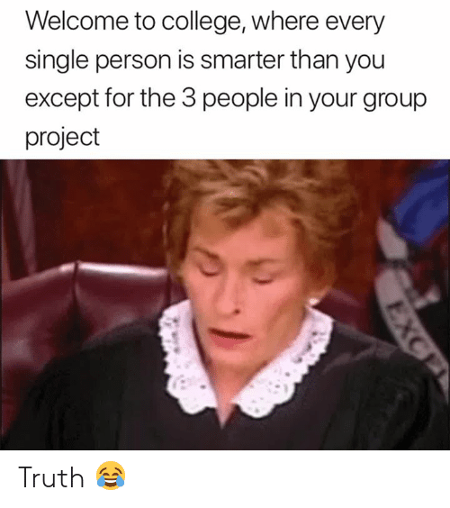 3 People: Welcome to college, where every  single person is smarter than you  except for the 3 people in your group  project Truth 😂