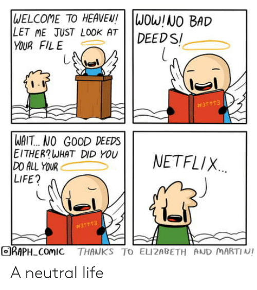 File: WELCOME TO HEAVEN!  LET ME JUST LOOK AT  YOUR FILE  WOW!NO BAD  DEED S  #31 113  WAIT... NO GOOD DEEDS  EITHER?WHAT DID YOU  DO ALL YOUR  LIFE?  NETFLIX  #37113  ORAPH ComIC THANKS TO ELIZABETH AND MARTIN! A neutral life