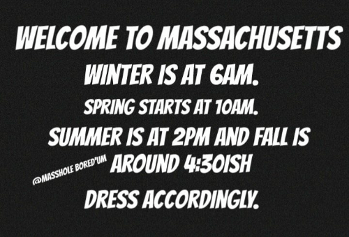Massachusetts: WELCOME TO MASSACHUSETTS  WINTER IS AT GAM  SPRING STARTS AT 1OAM.  SUMMER IS AT 2PM AND FALL IS  AROUND 430ISH  DRESS ACCORDINGLV