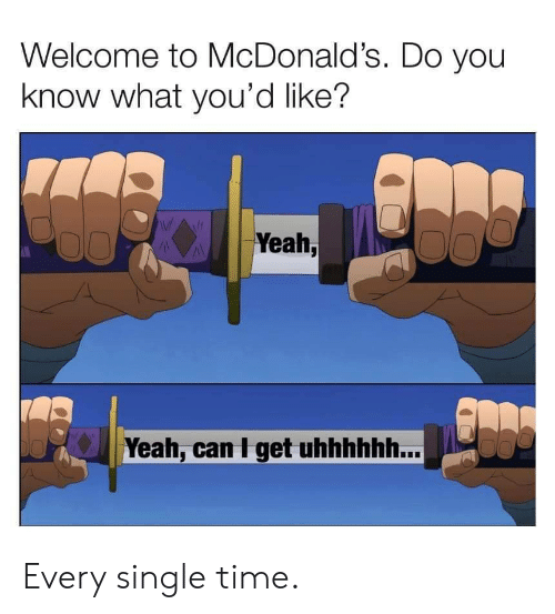 Welcome To Mcdonalds: Welcome to McDonald's. Do you  know what you'd like?  Yeah,  Yeah, can I get uhhhhhh... Every single time.