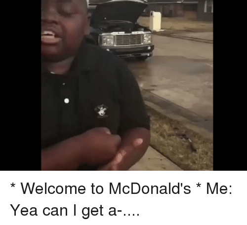 Welcome To Mcdonalds: * Welcome to McDonald's * Me: Yea can I get a-....