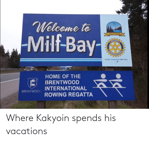 Rowing: Welcome to  Milf-Bay-  SOUTH  CHAMBER OF  COMMERCE  ROTARY  South Cowichan-Mill Bay  HOME OF THE  BRENTWOOD  INTERNATIONAL  ROWING REGATTA  BRENTWOOD Where Kakyoin spends his vacations