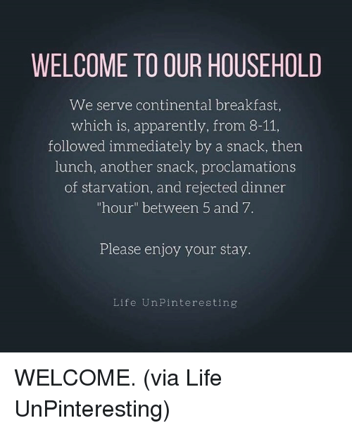 """Apparently, Dank, and Life: WELCOME TO OUR HOUSEHOLD  We serve continental breakfast  which is, apparently, from 8-11,  followed immediately by a snack, ther  lunch, another snack, proclamations  of starvation, and rejected dinner  """"hour"""" between 5 and 7.  Please enjoy your stay.  Life UnPinteresting WELCOME. (via Life UnPinteresting)"""