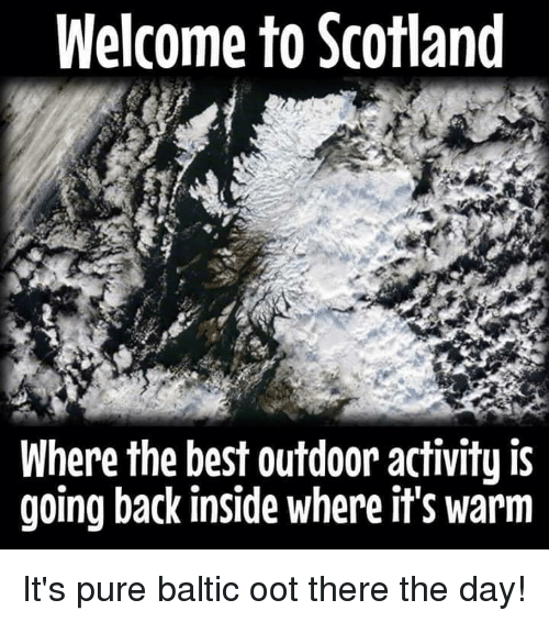 Baltic: Welcome to Scotland  Where the best outdoor activity is  going back inside where it's warm It's pure baltic oot there the day!