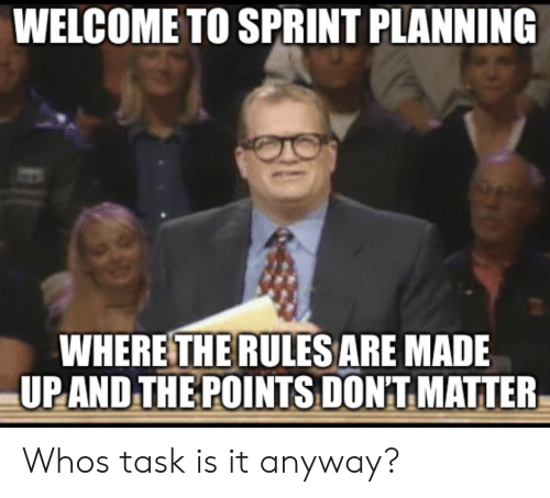 Sprint, Made, and Matter: WELCOME TO SPRINT PLANNING  WHERE THE RULESARE MADE  UPAND,THE POINTS DON'T MATTER Whos task is it anyway?