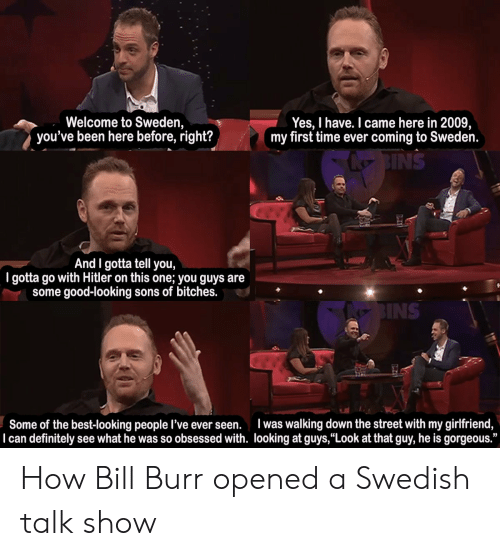"""Definitely, Best, and Good: Welcome to Sweden,  you've been here before, right?  Yes, I have. I came here in 2009,  my first time ever coming to Sweden.  NS  And I gotta tell you,  I gotta go with Hitler on this one; you guys are  some good-looking sons of bitches.  INS  Some of the best-looking people l've ever seen. was walking down the street with my girlfriend,  I can definitely see what he was so obsessed with. looking at guys,""""Look at that guy, he is gorgeous."""" How Bill Burr opened a Swedish talk show"""