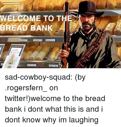 Im Laughing: WELCOME TO THE  BREAD BANK sad-cowboy-squad:  (by .rogersfern_ on twitter!)welcome to the bread bank  i dont what this is and i dont know why im laughing