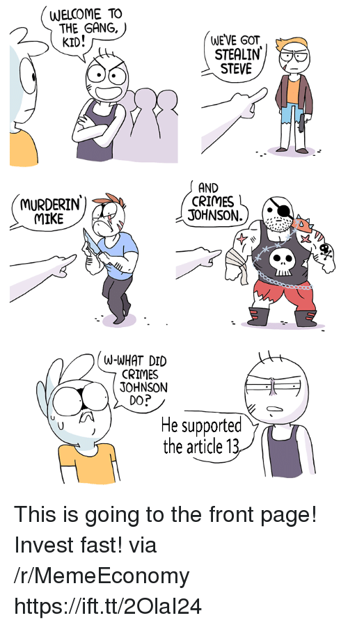 Gang, Got, and Page: WELCOME TO  THE GANG,  KID!  WE VE GOT  STEVE  MURDERIN  MIKE  AND  CRIMES  JOHNSON.  W-WHAT DID  CRIMES  JOHNSON  DO?  He supported  the article 13 This is going to the front page! Invest fast! via /r/MemeEconomy https://ift.tt/2OlaI24