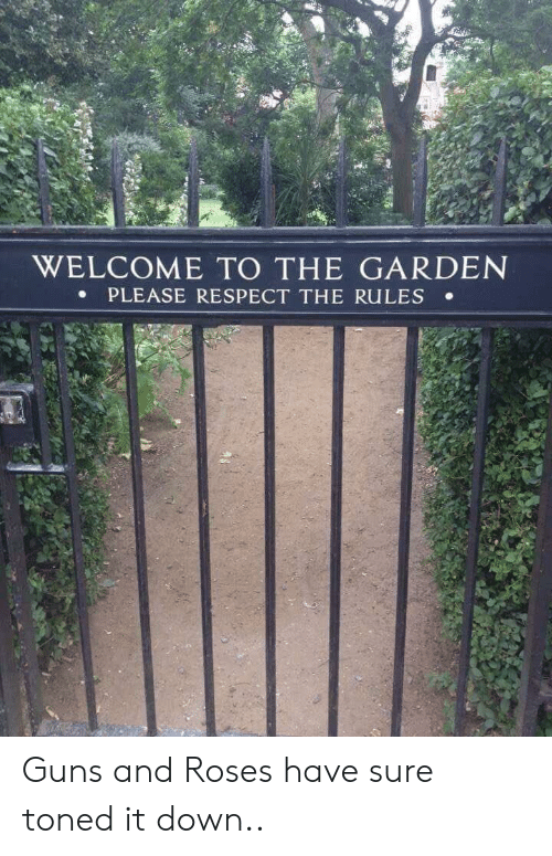 Toned: WELCOME TO THE GARDEN  PLEASE RESPECT THE RULES . Guns and Roses have sure toned it down..