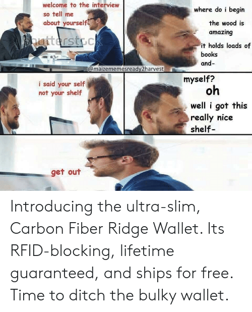 The Interview: welcome to the interview  so tell me  about yourself  where do i begin  amazing  it holds loads of  the wood is  books  and-  @maizememesready2harvest  myself?  i said your self  not your shelf  oh  well i got this  really nice  shelf  get out Introducing the ultra-slim, Carbon Fiber Ridge Wallet. Its RFID-blocking, lifetime guaranteed, and ships for free. Time to ditch the bulky wallet.