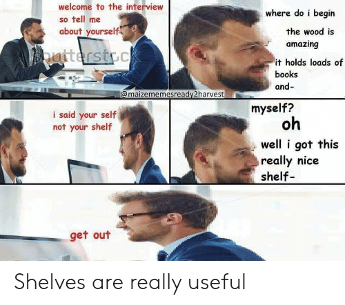 Books, The Interview, and Amazing: welcome to the interview  so tell me  about yourself  where do i begin  the wood is  amazing  it holds loads of  books  and-  @maizememesready2harvest  myself?  i said your self  not your shelf  oh  well i got this  really nice  shelf  get out Shelves are really useful