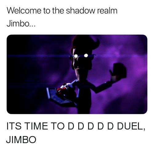 Time, Dank Memes, and The Shadow: Welcome to the shadow realm  Jimbo... ITS TIME TO D D D D D DUEL, JIMBO