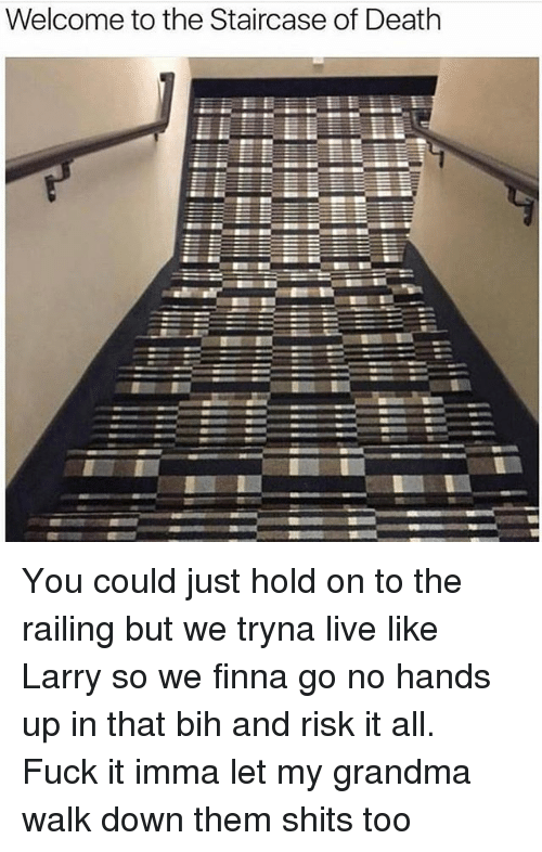 Just Hold On: Welcome to the Staircase of Death You could just hold on to the railing but we tryna live like Larry so we finna go no hands up in that bih and risk it all. Fuck it imma let my grandma walk down them shits too