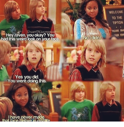 Weird Look: WELCOME  TO THE  TIPTON  INSTAGIZAN  PLEASE  SN  Hey raven, you okay? YOU  had this weird look on vour face  Ididn't  Yes you did.  You weré doing this.  I have never made  hat face hefnce in mllife