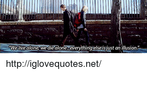 Die Alone: Welive alone we die alone everythingtelse is just an illusion. http://iglovequotes.net/