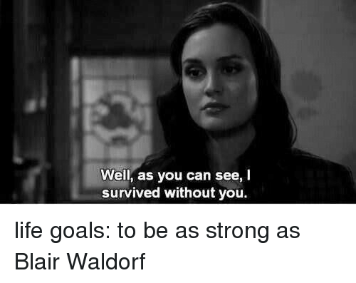 Lifes Goals: Well, as you can see, I  survived without you. life goals: to be as strong as Blair Waldorf