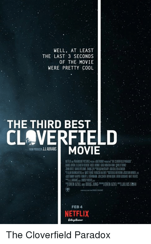 cloverfield: WELL, AT LEAST  THE LAST 3 SECONDS  OF THE MOVIE  WERE PRETTY COOL  THE THIRD BEST  CLOVERFIELD  BRANSMOVIE  FROM PEDOUCER J.J.ABRAMS  FEB 4  NETFLIX The Cloverfield Paradox