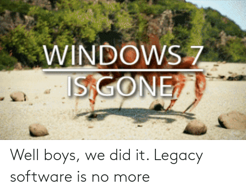 did: Well boys, we did it. Legacy software is no more
