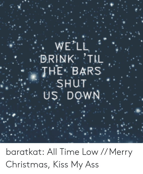 Kiss My: WE'LL  DRINK TIL  THE-BARS , .  SHUT  US: DOWN baratkat:   All Time Low // Merry Christmas, Kiss My Ass
