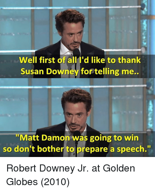 Golden Globes: Well first of all I'd like to thank  Susan Downey for telling me..  Matt Damon was going to win  So don't bother to prepare a speech. Robert Downey Jr. at Golden Globes (2010)