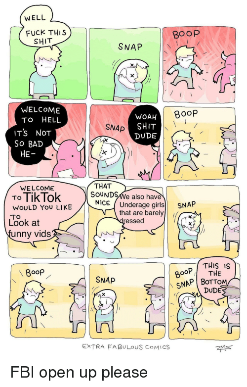 Bad, Dude, and Fbi: WELL  FUCK THIS  Boop  SHIT  SNAP  WELCOME  TO HELL  BooP  WOAH  SHIT  DUDE  SNAp  ITS NOT  So BAD  HE  WELCOME  THAT  To TikTok 】  SOUNDSWe also have  NICE (Underage girls SN  WOULD YoU LIKE  TO  Look at  unny vids  that are barely  essed  THIS IS  BooP  ooP THE  SNAP BoTTOM  SNAP  DUDE  EXTRA FABULOUS COMICS FBI open up please
