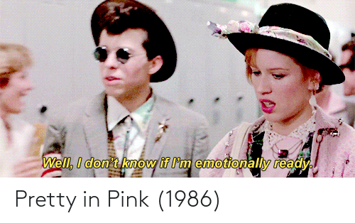 Pretty in Pink: Well, I don't know if I'm emotionally ready.  Pretty in Pink (1986)