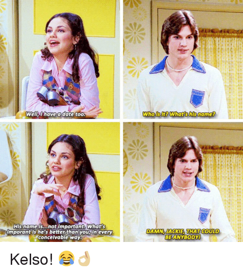 Memes, 🤖, and Kelso: Well I have a date too.  His name is...not important. What  Imporant she's better than youbiln every  conceivable way  Who is lt? What his name?  DAMN AACKIE THAT COULD  BE ANYBODY Kelso! 😂👌🏼