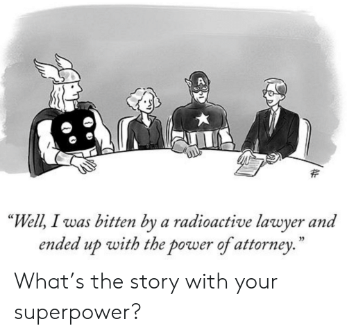 "Lawyer, Power, and Superpower: ""Well, I was bitten by a radioactive lawyer and  ended up with the power of attorney.  35 What's the story with your superpower?"
