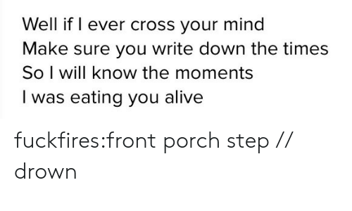 Alive, Tumblr, and Blog: Well if I ever cross your mind  Make sure you write down the times  So I will know the moments  I was eating you alive fuckfires:front porch step // drown