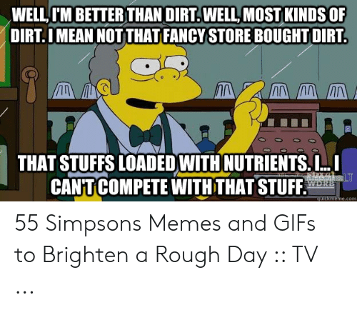 The Simpsons Meme: WELL I'M BETTER THAN DIRT.WELL, MOST KINDS OF  DIRT.I MEAN NOT THAT FANCY STORE BOUGHT DIRT  THAT STUFFS LOADED WITH NUTRIENTS.I..  CANT COMPETE WITH THAT STUFF.  quickmeme.com 55 Simpsons Memes and GIFs to Brighten a Rough Day :: TV ...