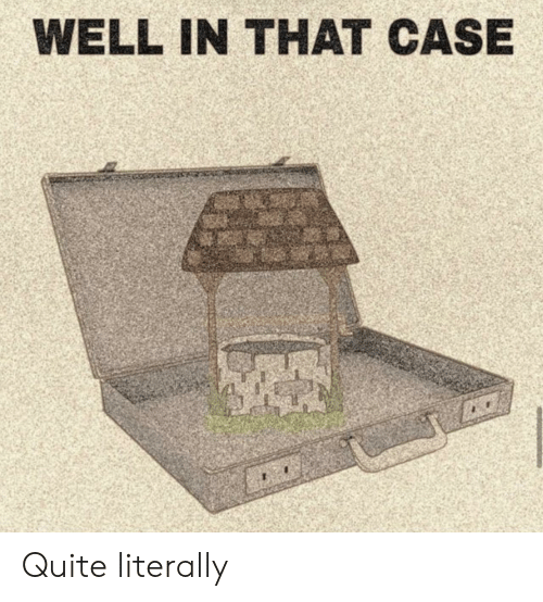 Quite, Case, and Well: WELL IN THAT CASE Quite literally