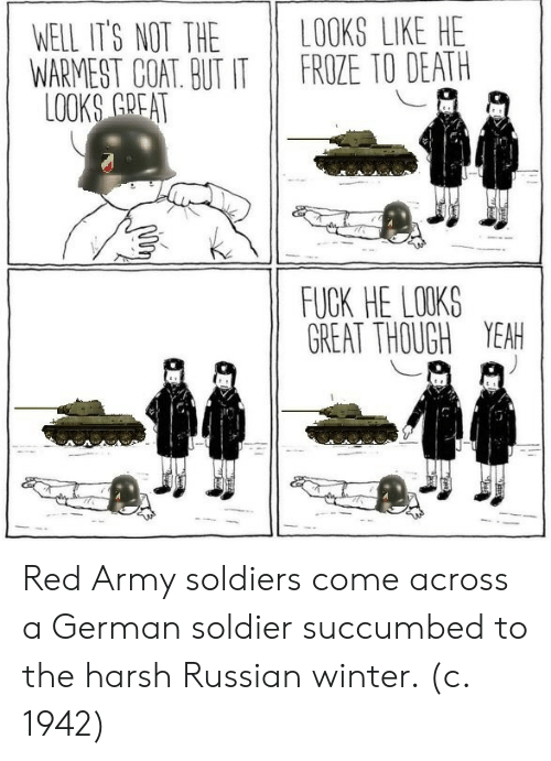 Soldiers, Winter, and Yeah: WELL IT'S NOT THE LOOKS LIKE HE  WARMIEST COAT BUT IT FROZE TO DEATH  FUCK HE LOOKS  GREAT THOUGH YEAH Red Army soldiers come across a German soldier succumbed to the harsh Russian winter. (c. 1942)