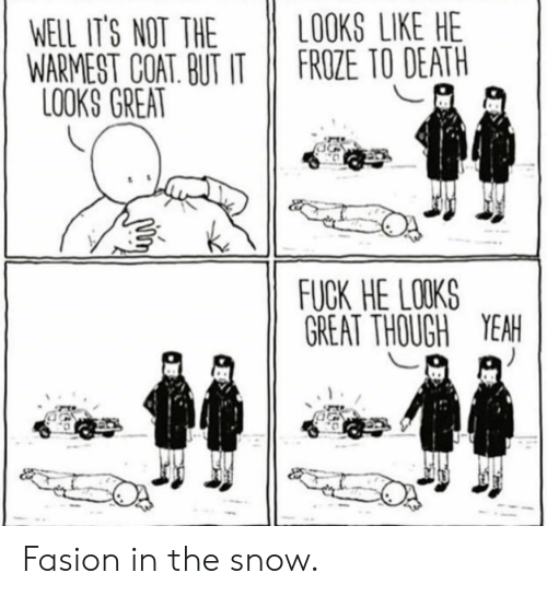 Yeah, Death, and Fuck: WELL IT'S NOT THE OOKS LIKE HE  WARMEST COAT. BUT IT FROZE TO DEATH  LOOKS GREAT  FUCK HE LOKS  GREAT THOUGH YEAH Fasion in the snow.