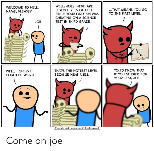 Cheating, Cyanide and Happiness, and Guess: WELL, JOE, THERE ARE  SEVEN LEVELS OF HELL  SINCE YOUR ONLY SIN WAS  CHEATING ONA SCIENCE  TEST IN THIRD GRADE..  WELCOME TO HELL  NAME, PLEASE?  ..THAT MEANS YOu GO  TO THE FIRST LEVEL  JOE  YOU'D KNOW THAT  IF YOU STUDIED FOR  YOUR TEST, JOE  THAT'S THE HOTTEST LEVEL,  WELL, I GUESS IT  BECAUSE HEAT RISES  COULD BE WORSE  Cyanide and Happiness  Explosm.net Come on joe
