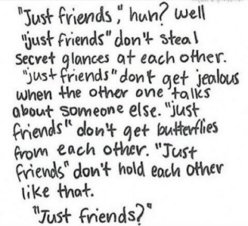 """Friends, Just Friends, and Secret: well  Just friends hun?  just friends""""don't steal  Secret glances at each other.  """"ust friends"""" dont get jeolous  when Whe other one talks  obout Someone else. """"Just  Piends on't get buterfles  Grom each other. """"Just  riends"""" don't hold eoch other  like that.  Just fniends?*"""