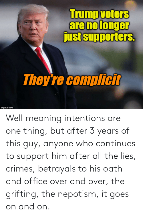 support: Well meaning intentions are one thing, but after 3 years of this guy, anyone who continues to support him after all the lies, crimes, betrayals to his oath and office over and over, the grifting, the nepotism, it goes on and on.