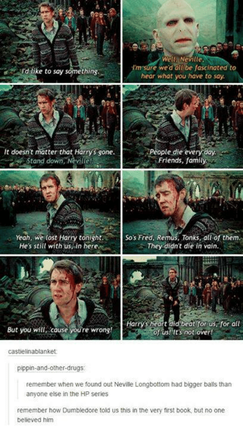 Pippin: Well Neville  Im sure we'd all be fascinated to  Id like to say something.  hear what you have to say  it doesn't matter that Harrys sone.  People die every day  Friends, family  Stand down, Neville!  Yeah, we lost Harry tonight. So's Fred, Remus, Tonks, all of them.  He's still with us in here  They didn't die in vain.  Harrys heart did beat for us for all  But you will cause youre wrong!  of us! It's not over!  castielinablanket  pippin-and-other-drugs  remember when we found out Neville Longbottom had bigger balls than  anyone else in the HP series  remember how Dumbledore told us this in the very first book, but no one  believed him