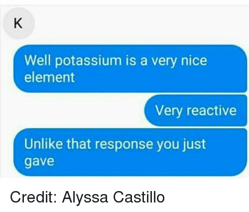 Potassium: Well potassium is a very nice  element  Very reactive  Unlike that response you just  gave Credit: Alyssa Castillo