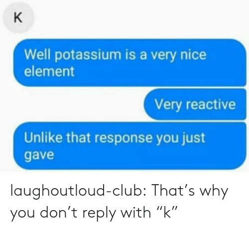 """Potassium: Well potassium is a very nice  element  Very reactive  Unlike that response you just  gave laughoutloud-club:  That's why you don't reply with """"k"""""""