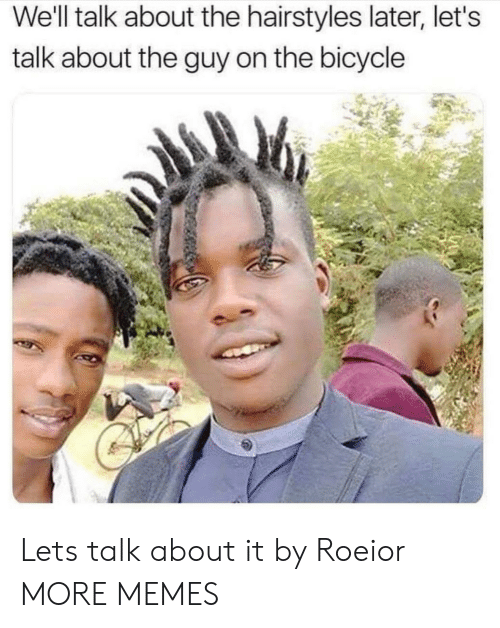 Hairstyles: We'll talk about the hairstyles later, let's  talk about the guy on the bicycle Lets talk about it by Roeior MORE MEMES