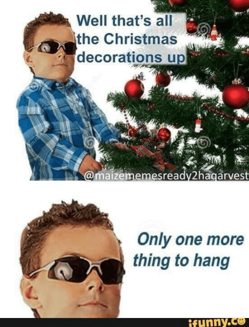 One More: Well that's all  the Christmas  decorations up  @maizememesready2hagarvest  Only one more  thing to hang  ifunny.co