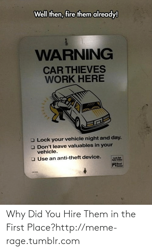 Work Here: Well then, fire them already!  WARNING  CAR THIEVES  WORK HERE  O Lock your vehicle night and day.  O Don't leave valuables in your  vehicle.  O Use an anti-theft device.  Leck Out  Poad  Sese Why Did You Hire Them in the First Place?http://meme-rage.tumblr.com