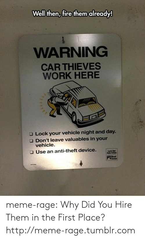 Work Here: Well then, fire them already!  WARNING  CAR THIEVES  WORK HERE  O Lock your vehicle night and day.  O Don't leave valuables in your  vehicle.  O Use an anti-theft device.  Leck Out  Poad  Sese meme-rage:  Why Did You Hire Them in the First Place?http://meme-rage.tumblr.com