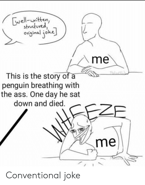 Ass, Penguin, and Sat: well-untten  strut ured,  oiginal ioke  me  This is the story of a  penguin breathing with  the ass. One day he sat  down and died.  me Conventional joke