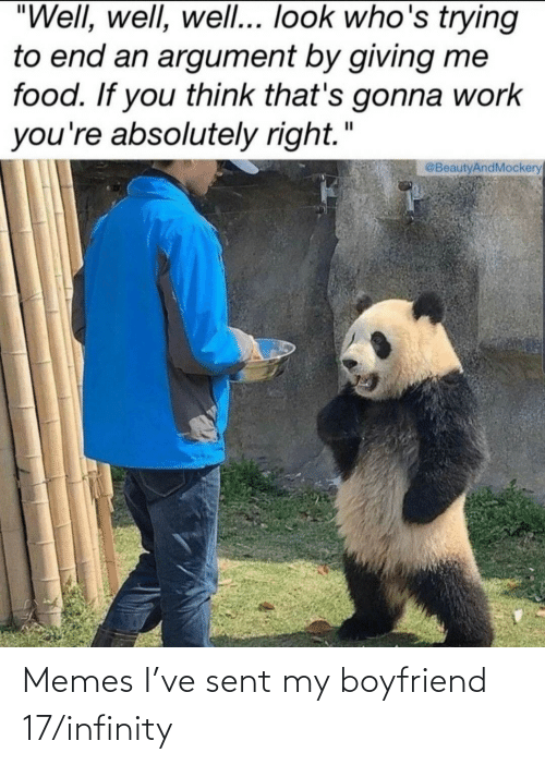 "Gonna Work: ""Well, well, wel... look who's trying  to end an argument by giving me  food. If you think that's gonna work  you're absolutely right.""  @BeautyAndMockery Memes I've sent my boyfriend 17/infinity"