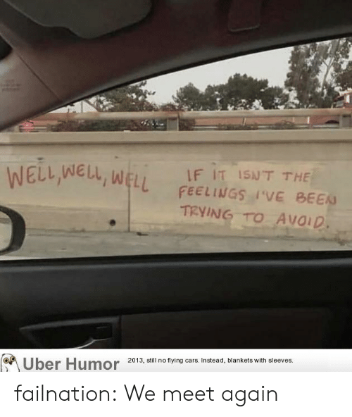 Tumblr, Uber, and Blog: WELL WELL, WELL  IF IT ISN'T THE  FEELINGS I'VE BEEN  TRYING TO AVOID  kets  still  Uber Humor failnation:  We meet again